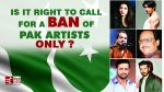 India-Pakistan: Is it right to call for a ban of Pak artists only?