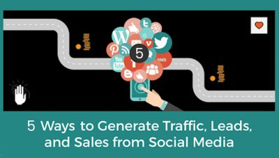 5 WAYS TO GENERATE TRAFFIC, LEADS, AND SALES FROM SOCIAL MEDIA