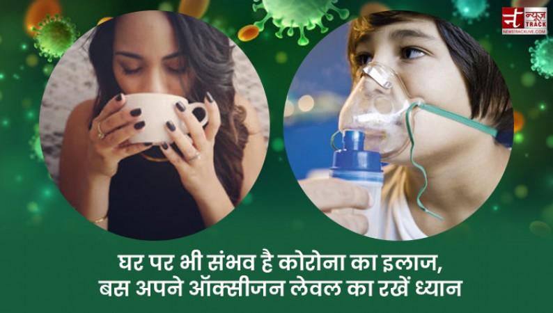घर पर भी संभव है 'कोरोना' का इलाज, बस अपने 'ऑक्सीजन लेवल' का रखें ध्यान