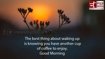 Good Morning Messages, Quotes:- The best thing about waking up is knowing you have another cup of coffee to enjoy
