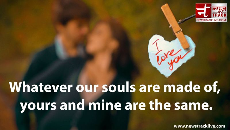 Whatever our souls are made of yours